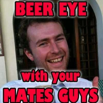 Beer Eye With Your Mates Guys